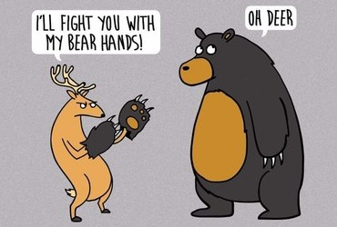 - I'll fight you with my bear hands! - Oh deer.